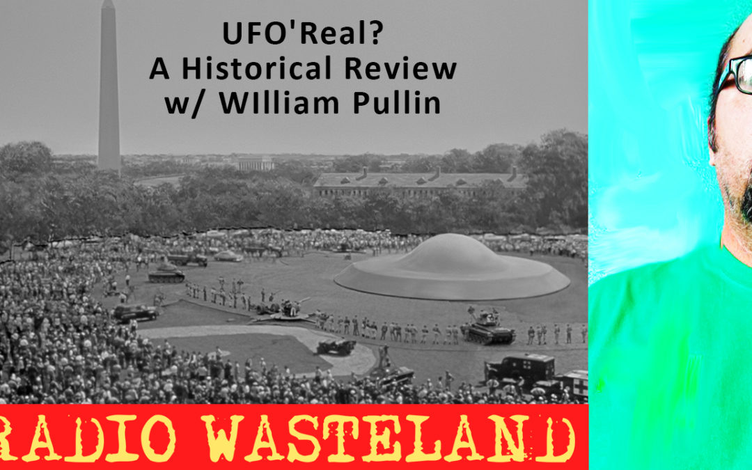 Radio Wasteland #47 UFO'Real? A Historical Review w/ William Pullin